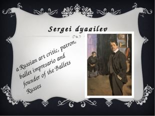Sergei dyagilev a Russian art critic, patron, ballet impresario and founder o
