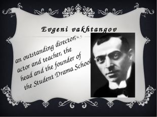 Evgeni vakhtangov an outstanding director, actor and teacher, the head and th