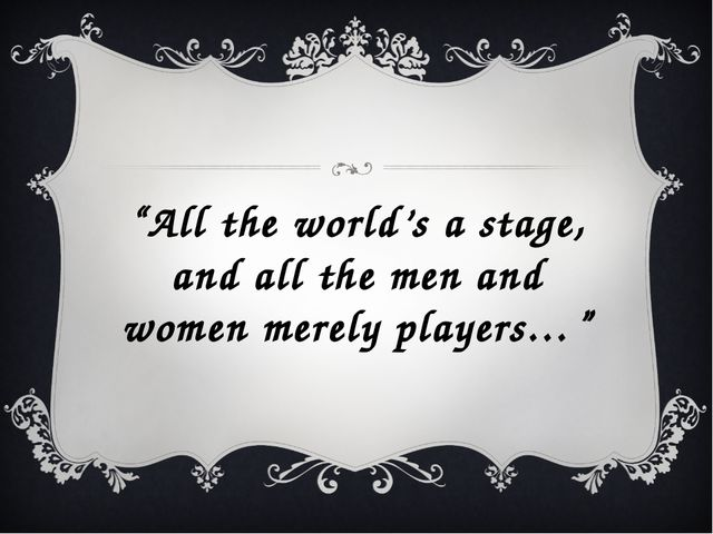 """All the world's a stage, and all the men and women merely players…"""