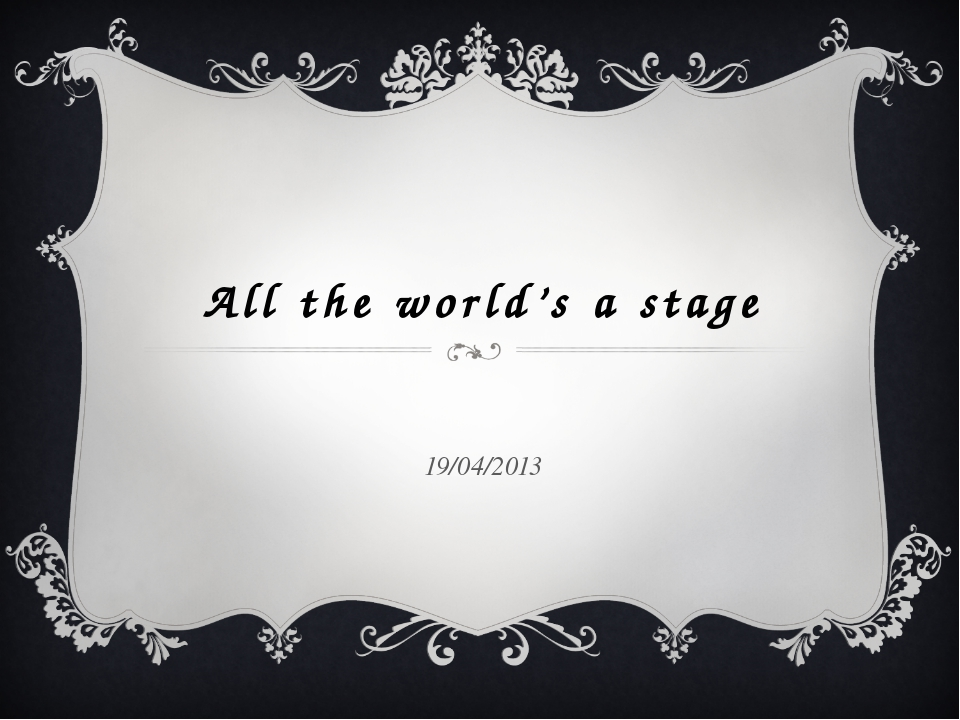 All the world's a stage 19/04/2013