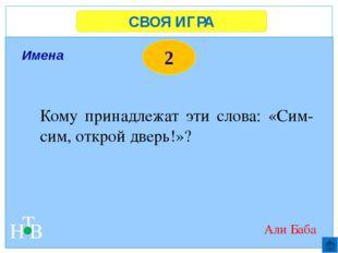 СВОЯ ИГРА Н Т В 2 Имена Кому принадлежат эти слова: «Сим-сим, открой дверь!»?