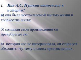 Как А.С. Пушкин относился к истории? а) она была неотъемлемой частью жизни и