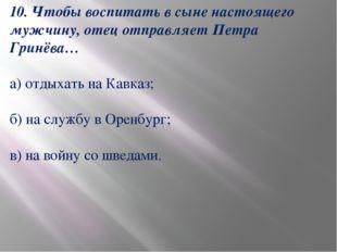 10. Чтобы воспитать в сыне настоящего мужчину, отец отправляет Петра Гринёва…
