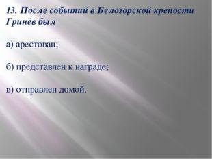 13. После событий в Белогорской крепости Гринёв был а) арестован; б) представ