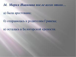 14. Мария Ивановна после всего этого… а) была арестована; б) отправилась к ро