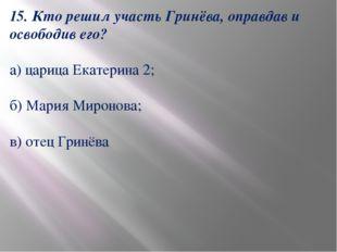 15. Кто решил участь Гринёва, оправдав и освободив его? а) царица Екатерина 2