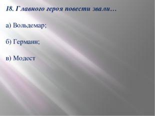 18. Главного героя повести звали… а) Вольдемар; б) Германн; в) Модест
