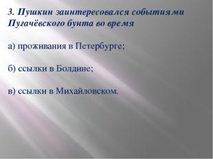 3. Пушкин заинтересовался событиями Пугачёвского бунта во время а) проживания
