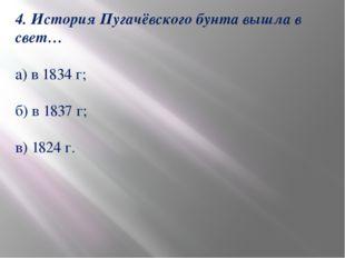 4. История Пугачёвского бунта вышла в свет… а) в 1834 г; б) в 1837 г; в) 1824