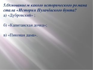 5.Основанием какого исторического романа стала «История Пугачёвского бунта? а