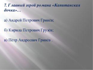 7. Главный герой романа «Капитанская дочка»… а) Андрей Петрович Гринёв; б) Ки
