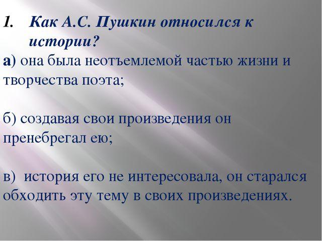 Как А.С. Пушкин относился к истории? а) она была неотъемлемой частью жизни и...