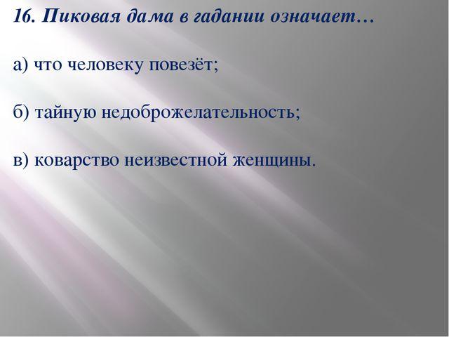 16. Пиковая дама в гадании означает… а) что человеку повезёт; б) тайную недоб...