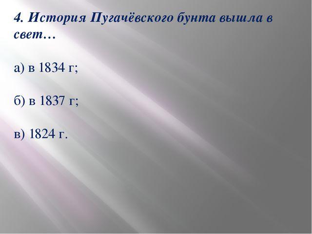 4. История Пугачёвского бунта вышла в свет… а) в 1834 г; б) в 1837 г; в) 1824...