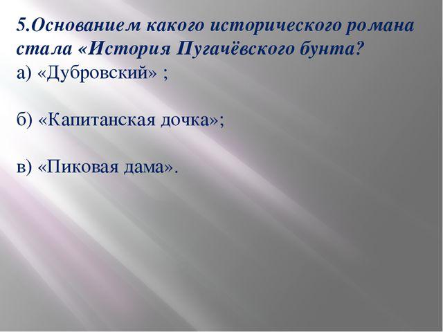 5.Основанием какого исторического романа стала «История Пугачёвского бунта? а...