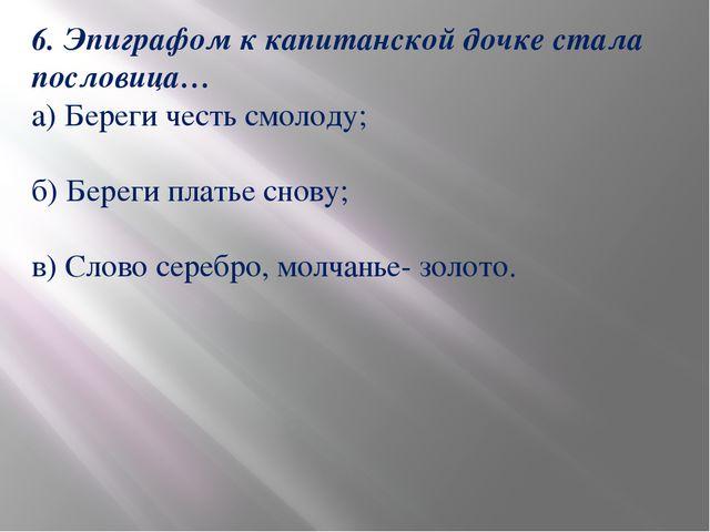6. Эпиграфом к капитанской дочке стала пословица… а) Береги честь смолоду; б)...