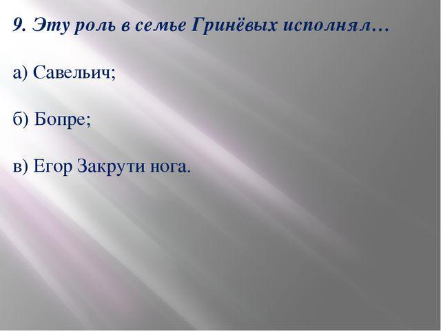 9. Эту роль в семье Гринёвых исполнял… а) Савельич; б) Бопре; в) Егор Закрути...