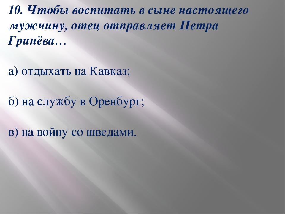 10. Чтобы воспитать в сыне настоящего мужчину, отец отправляет Петра Гринёва…...