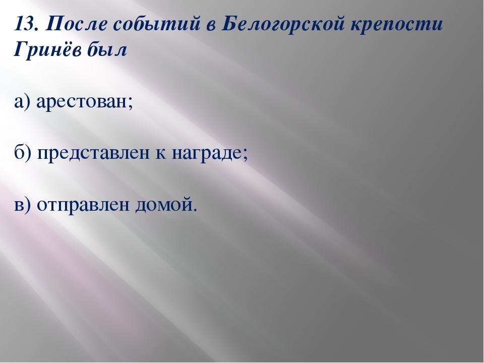 13. После событий в Белогорской крепости Гринёв был а) арестован; б) представ...
