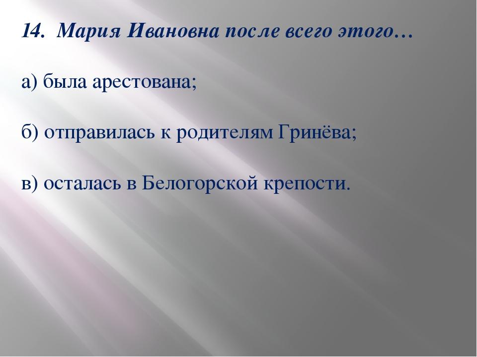 14. Мария Ивановна после всего этого… а) была арестована; б) отправилась к ро...