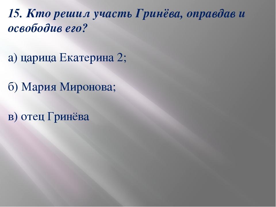 15. Кто решил участь Гринёва, оправдав и освободив его? а) царица Екатерина 2...