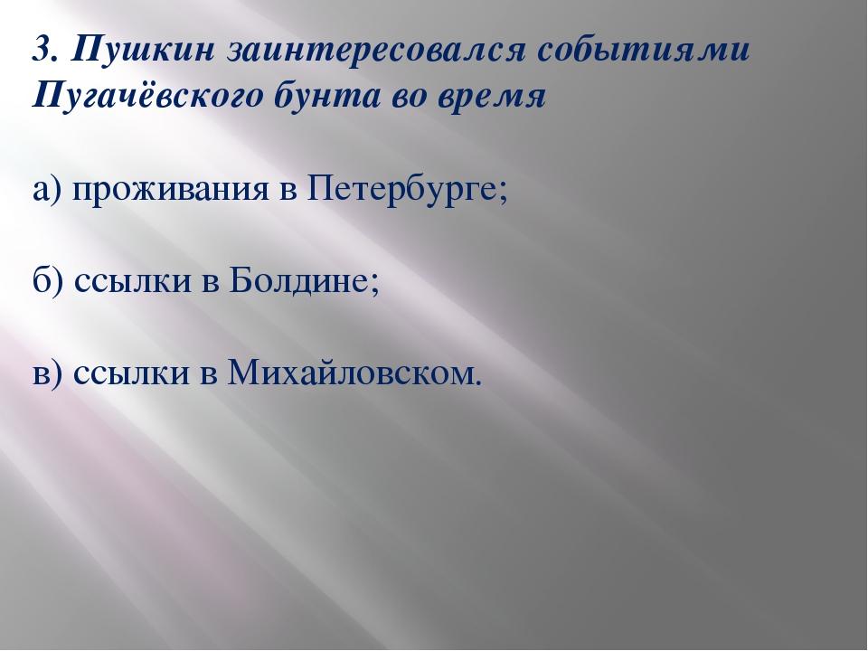 3. Пушкин заинтересовался событиями Пугачёвского бунта во время а) проживания...