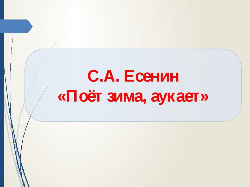 С.А. Есенин «Поёт зима, аукает»