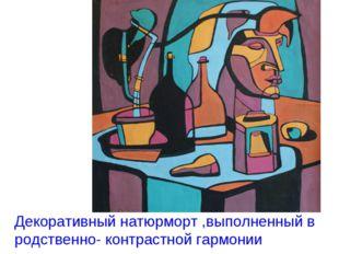 Декоративный натюрморт ,выполненный в родственно- контрастной гармонии