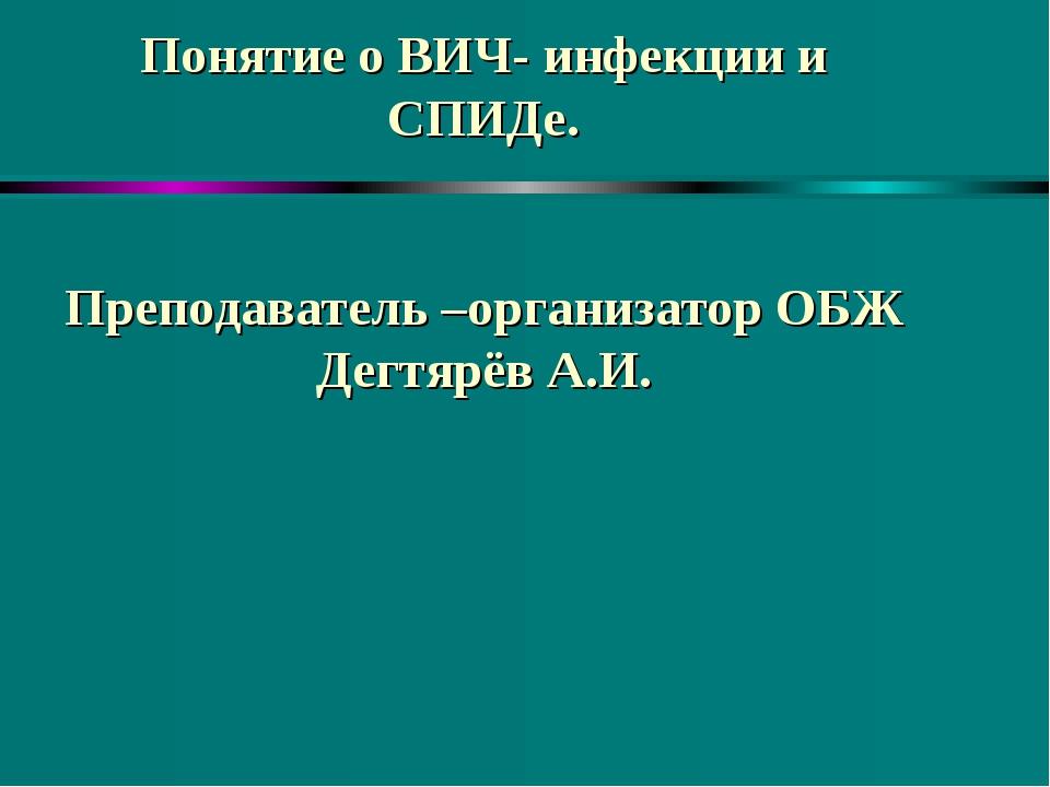 Понятие о ВИЧ- инфекции и СПИДе. Преподаватель –организатор ОБЖ Дегтярёв А.И.
