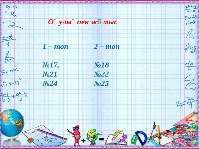 1 – топ №17, №21 №24 Оқулықпен жұмыс 2 – топ №18 №22 №25