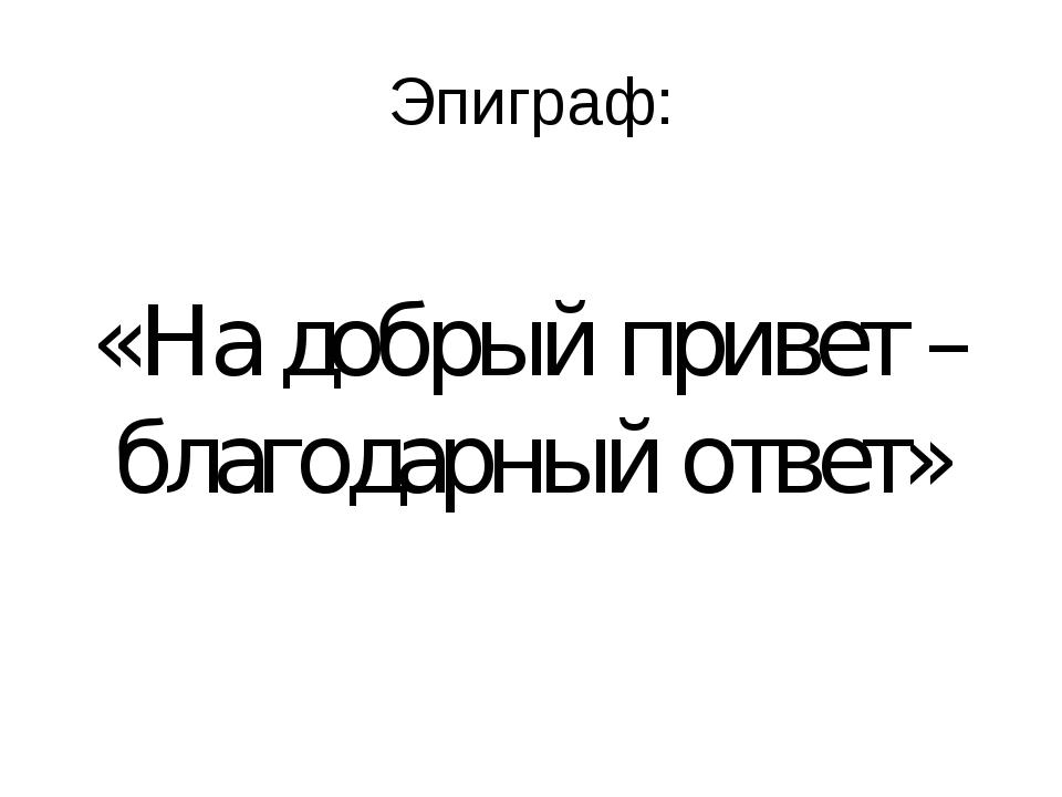 Эпиграф: «На добрый привет – благодарный ответ»