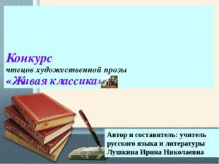 Конкурс чтецов художественной прозы «Живая классика» Автор и составитель: уч