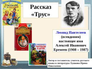 Леонид Пантелеев (псевдоним) настоящее имя Алексей Иванович Еремеев (1908 – 1