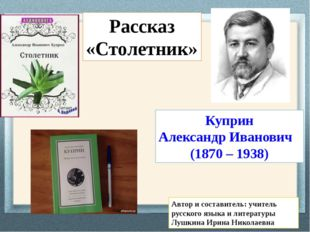 Куприн Александр Иванович (1870 – 1938) Рассказ «Столетник» Автор и составите