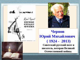 Чернов Юрий Михайлович ( 1924 - 2013) Советский русский поэт и писатель, вете