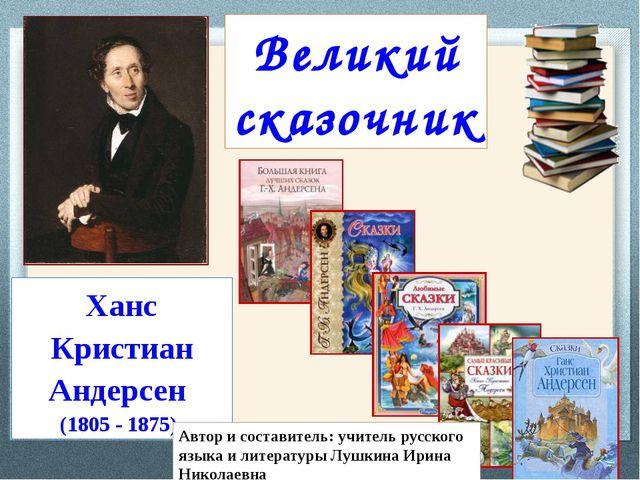 Ханс Кристиан Андерсен (1805- 1875) Великий сказочник Автор и составитель: у...