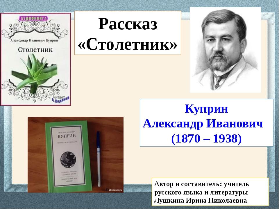 Куприн Александр Иванович (1870 – 1938) Рассказ «Столетник» Автор и составите...