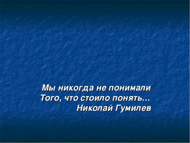 Мы никогда не понимали Того, что стоило понять… Николай Гумилев