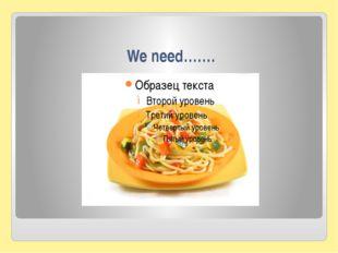 We need…….