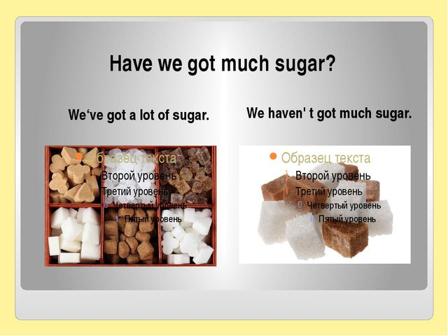 Have we got much sugar? We've got a lot of sugar. We haven' t got much sugar.