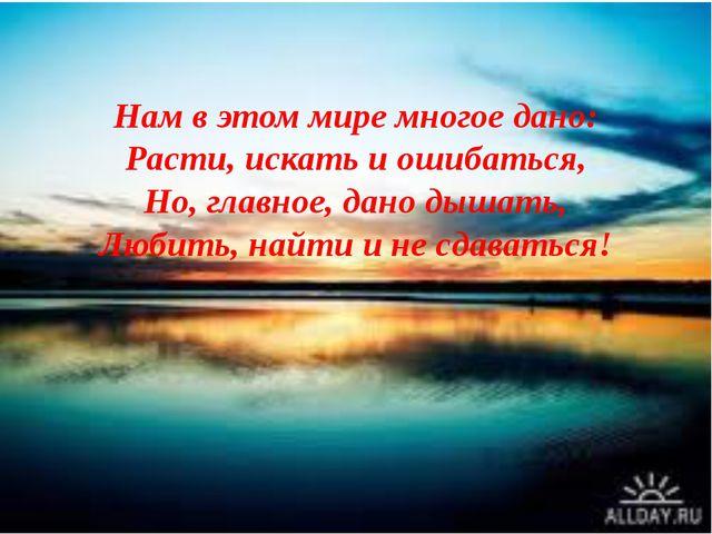 Нам в этом мире многое дано: Расти, искать и ошибаться, Но, главное, дано дыш...