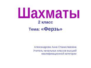 2 класс Тема: «Ферзь» Александрова Анна Станиславовна Учитель начальных клас