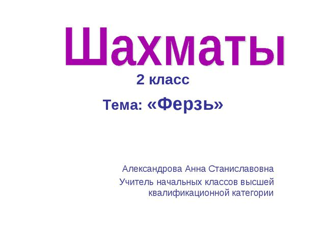 2 класс Тема: «Ферзь» Александрова Анна Станиславовна Учитель начальных клас...