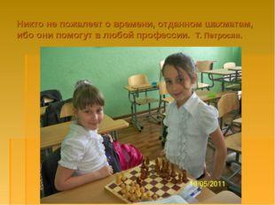 Никто не пожалеет о времени, отданном шахматам, ибо они помогут в любой профе