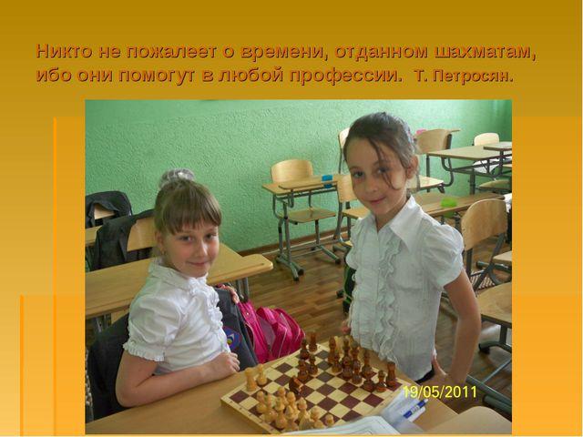 Никто не пожалеет о времени, отданном шахматам, ибо они помогут в любой профе...