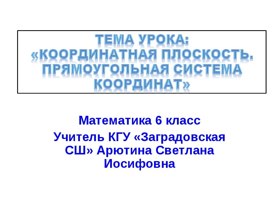 Математика 6 класс Учитель КГУ «Заградовская СШ» Арютина Светлана Иосифовна