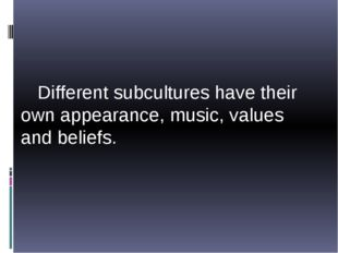 Different subcultures have their own appearance, music, values and beliefs.