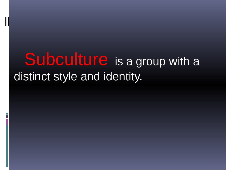 Subculture is a group with a distinct style and identity.