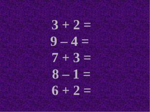 3 + 2 = 9 – 4 = 7 + 3 = 8 – 1 = 6 + 2 =