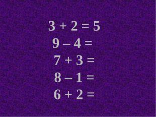 3 + 2 = 5 9 – 4 = 7 + 3 = 8 – 1 = 6 + 2 =